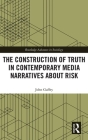 The Construction of Truth in Contemporary Media Narratives about Risk (Routledge Advances in Sociology) Cover Image