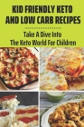Kid Friendly Keto And Low Carb Recipes: Take A Dive Into The Keto World For Children: Keto Snacks For Kids Cover Image