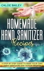 Homemade Hand Sanitizer: A Step By Step Guide to Make Your Own Hand Sanitizers and Stay Healthy Cover Image