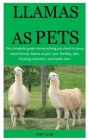 Llamas As pet: The complete guide on everything you need to know about llamas, llamas as pet, care, feeding, diet, housing, behavior, Cover Image