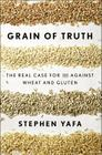 Grain of Truth: The Real Case for and Against Wheat and Gluten Cover Image