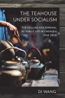 The Teahouse Under Socialism: The Decline and Renewal of Public Life in Chengdu, 1950-2000 Cover Image