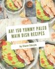 Ah! 150 Yummy Paleo Main Dish Recipes: I Love Yummy Paleo Main Dish Cookbook! Cover Image