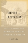 Empire by Invitation: William Walker and Manifest Destiny in Central America Cover Image