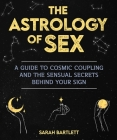 Astrology of Sex: A Guide to Cosmic Coupling and the Sensual Secrets Behind Your Sign Cover Image
