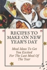 Recipes To Make On New Year's Day: Meal Ideas To Get You Excited For The Last Meal Of The Year: Cooking For New Year'S Eve Cover Image