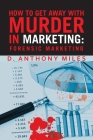 How to Get Away with Murder in Marketing: Forensic Marketing Cover Image