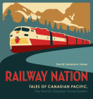 Railway Nation: Tales of Canadian Pacific, the World's Greatest Travel System Cover Image