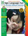Sign Language Fun in the Early Childhood Classroom, Grades Pk - K: Enrich Language and Literacy Skills of Young Hearing Children, Children with Specia Cover Image