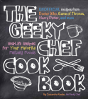 The Geeky Chef Cookbook: Real-Life Recipes for Your Favorite Fantasy Foods - Unofficial Recipes from Doctor Who, Game of Thrones, Harry Potter, and more Cover Image