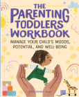 The Parenting Toddlers Workbook: Manage Your Child's Moods, Potential, and Well-Being Cover Image