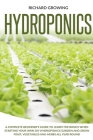 Hydroponics: A Complete Beginner's Guide to learn the Basics When Starting Your Own DIY Hydroponics garden and grow fruit, vegetabl Cover Image