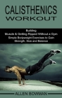 Calisthenics Workout: Building Muscle & Getting Ripped Without a Gym (Simple Bodyweight Exercises to Gain Strength, Size and Balance) Cover Image