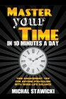 Master Your Time in 10 Minutes a Day: Time Management Tips for Anyone Struggling with Work - Life Balance Cover Image