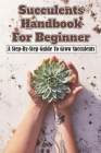 Succulents Handbook For Beginner: A Step-By-Step Guide To Grow Succulents: Succulents The Ultimate Guide Cover Image