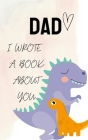 DAD i Wrote a Book about you: Dinosaur Fill In The Blank Book With Prompts About What I Love About my Daddy Cute Gift idea For Dad from Kids with li Cover Image