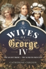 The Wives of George IV: The Secret Bride and the Scorned Princess Cover Image