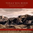 Texas Big Bend: A Photographic Adventure from the Pecos to the Rio Grande Cover Image