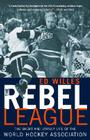 The Rebel League: The Short and Unruly Life of the World Hockey Association Cover Image