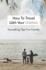 How To Travel With Your Children: Travelling Tips For Family: How To Plan A Vacation Cover Image
