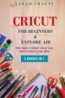 Cricut: 2 BOOKS IN 1: FOR BEGINNERS & EXPLORE AIR: The Cricut Bible That You Don't Find in The Box! Cover Image