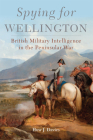Spying for Wellington, Volume 64: British Military Intelligence in the Peninsular War (Campaigns and Commanders #64) Cover Image