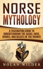 Norse Mythology: A Fascinating Guide to Understanding the Sagas, Gods, Heroes, and Beliefs of the Vikings Cover Image