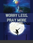 Worry Less, Pray More: A Woman's Devotional Guide to Anxiety-Free Living Cover Image