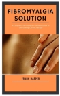 FIBROMYALGIA Solution: A Complete Fibromyalgia Treatment Guide to Overcoming Chronic Fatigue Cover Image