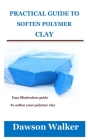 Practical Guide to Soften Polymer Clay: Easy illustration guide to soften your polymer clay Cover Image