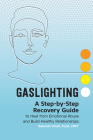 Gaslighting: A Step-By-Step Recovery Guide to Heal from Emotional Abuse and Build Healthy Relationships Cover Image