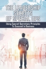 The Leadership Secrets Of Special Ops: Using Special Operations Principles To Succeed In Business: Special Ops Leadership Cover Image