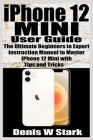 iPhone 12 Mini User Guide: The Ultimate Beginners to Expert Instruction Manual to Master iPhone 12 Mini with Tips and Tricks Cover Image