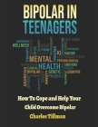 Bipolar in Teenagers: How to Cope and Help Your Child Overcome Bipolar Cover Image