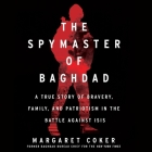 The Spymaster of Baghdad Lib/E: A True Story of Bravery, Family, and Patriotism in the Battle Against Isis Cover Image