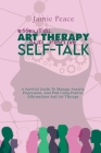 Essential Art Therapy and Positive Self-Talk: A Survival Guide To Manage Anxiety, Depression, And Ptsd Using Positive Affirmations And Art Therapy Cover Image