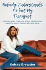 Nobody Understands Me But My Therapist: Normalizing Therapy When Depression, Anxiety & Limiting Beliefs Are Real Cover Image