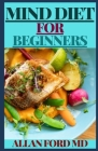 Mind Diet for Beginners: The Ultimate Recipes and Lifestyle Guidelines to Help Prevent Alzheimer's and Dementia Cover Image