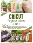 Cricut Project Ideas 4 in 1: 200 wonderful and innovative illustrated projects for beginners and advanced user for every occasion. Featuring tips a Cover Image