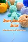 Disney Amigurumi Design: Amazing Pattern For Disney Lovers: Disney Amigurumi Cover Image