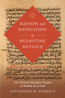 Reason and Revelation in Byzantine Antioch: The Christian Translation Program of Abdallah ibn al-Fadl (Berkeley Series in Postclassical Islamic Scholarship #3) Cover Image