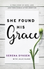 She Found His Grace: A True Story of Hope, Love, and Forgiveness After Abortion Cover Image