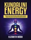 Kundalini Energy: Beginner's Guide to Open Your Third Eye Chakra, Increase Awareness, Enhance Psychic Abilities and Awaken Your Energeti Cover Image
