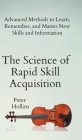 The Science of Rapid Skill Acquisition: Advanced Methods to Learn, Remember, and Master New Skills and Information Cover Image