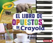 El Libro de Opuestos de Crayola (R) (the Crayola (R) Opposites Book) (Conceptos Crayola (R) (Crayola (R) Concepts)) Cover Image