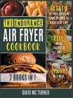 The Endurance Air Fryer Cookbook [7 IN 1]: Plenty of High Protein Fried Recipes to Stay Healthy, Feel More Energetic and Thrive in a Meal Cover Image