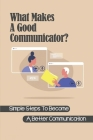 What Makes A Good Communicator?: Simple Steps To Become A Better Communication: How To Become A Good Communicator Cover Image