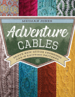 Adventure Cables: Brave New Stitch Crossings and 19 Knitting Patterns Cover Image