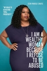 I Am a Wealthy Woman Because I Refuse to Be Abused: My Road to Achieving Total Prosperity Cover Image