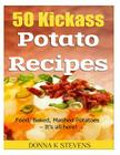 50 Kickass Potato Recipes: Fried, Baked, Mashed Potatoes - It's all here! Cover Image